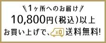 1ヶ所へのお届け10800円以上お買い上げで、全国どこでも送料無料!